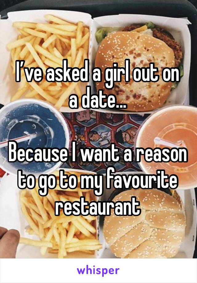 I've asked a girl out on a date...  Because I want a reason to go to my favourite restaurant