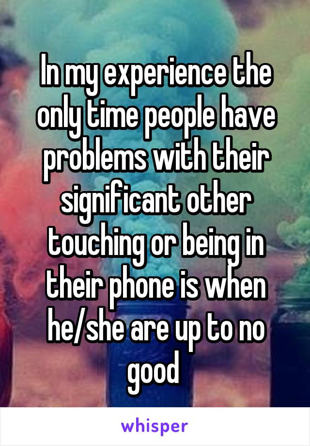 In my experience the only time people have problems with their significant other touching or being in their phone is when he/she are up to no good