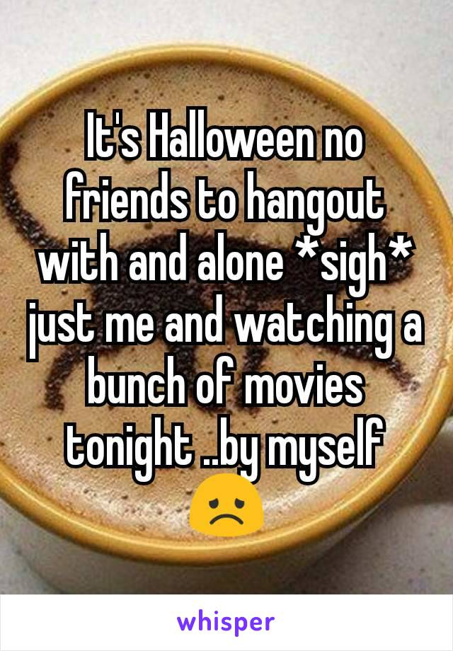 It's Halloween no friends to hangout with and alone *sigh* just me and watching a bunch of movies tonight ..by myself  😞