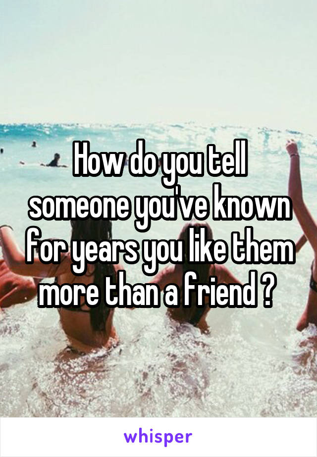 How do you tell someone you've known for years you like them more than a friend ?