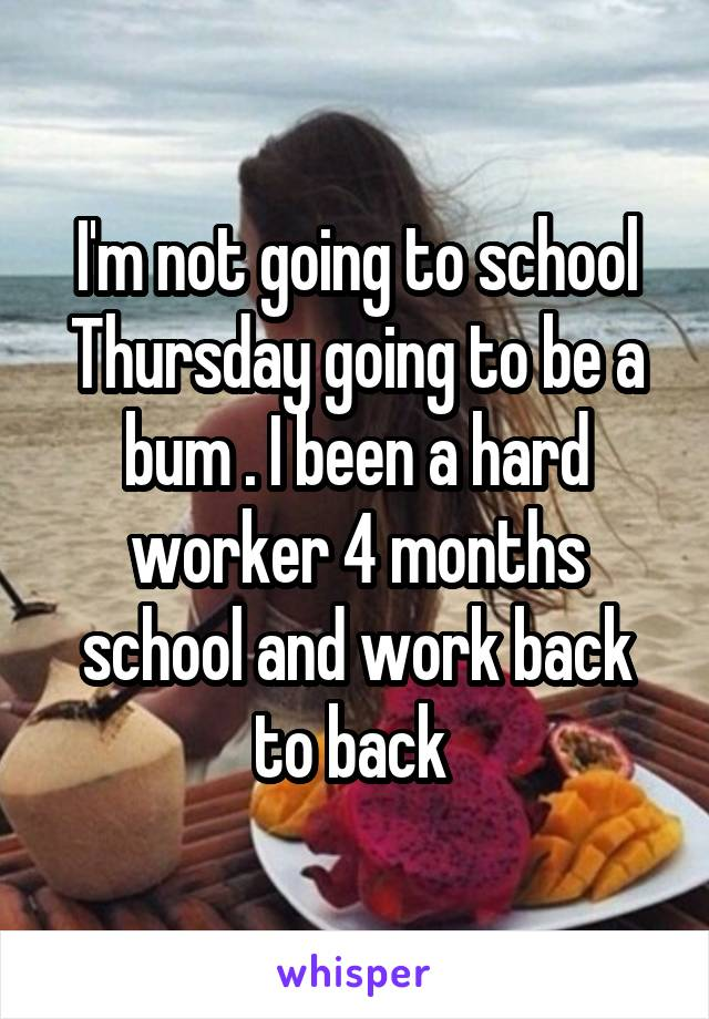 I'm not going to school Thursday going to be a bum . I been a hard worker 4 months school and work back to back