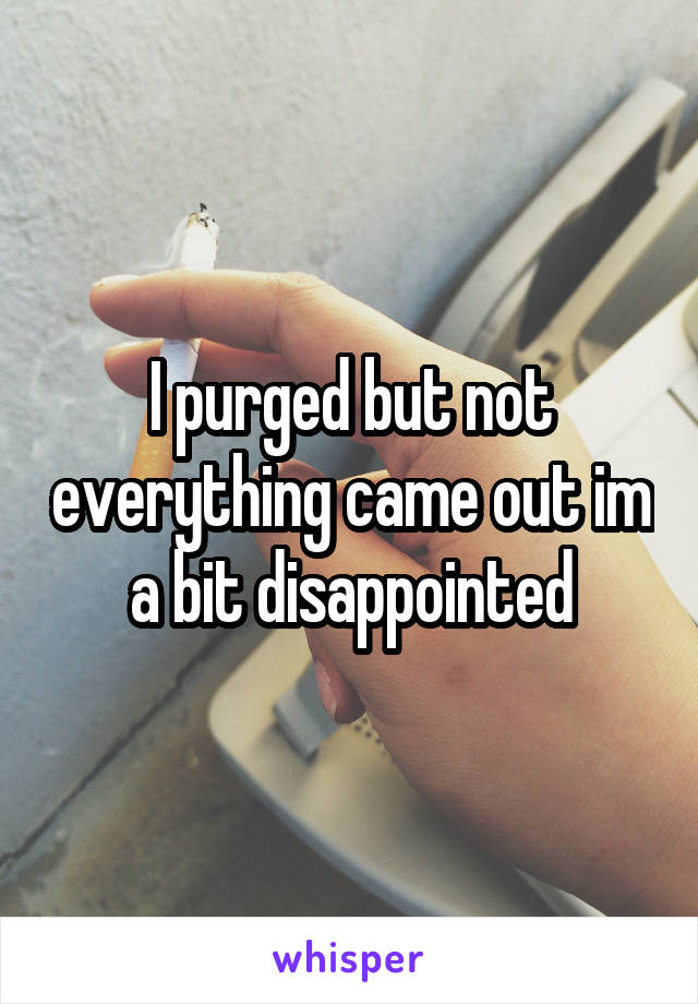 I purged but not everything came out im a bit disappointed