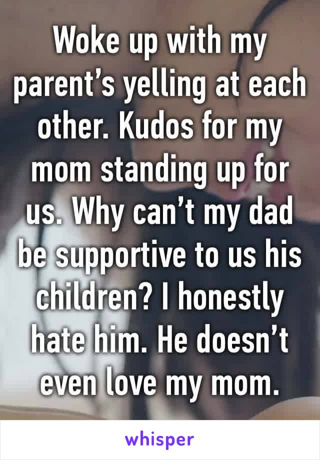 Woke up with my parent's yelling at each other. Kudos for my mom standing up for us. Why can't my dad be supportive to us his children? I honestly hate him. He doesn't even love my mom.