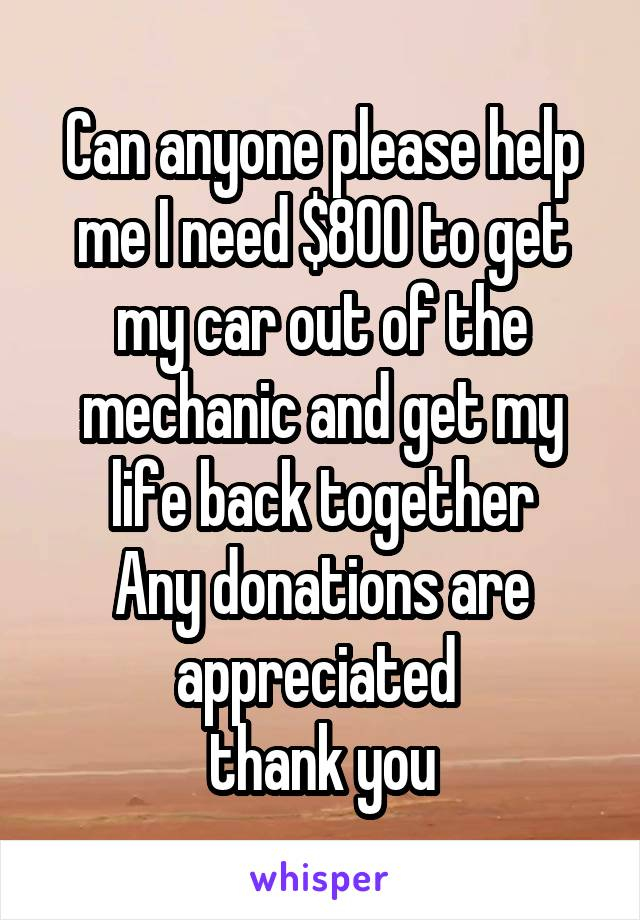 Can anyone please help me I need $800 to get my car out of the mechanic and get my life back together Any donations are appreciated  thank you