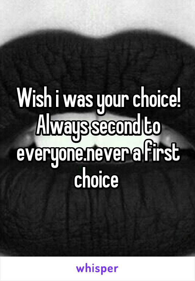 Wish i was your choice! Always second to everyone.never a first choice