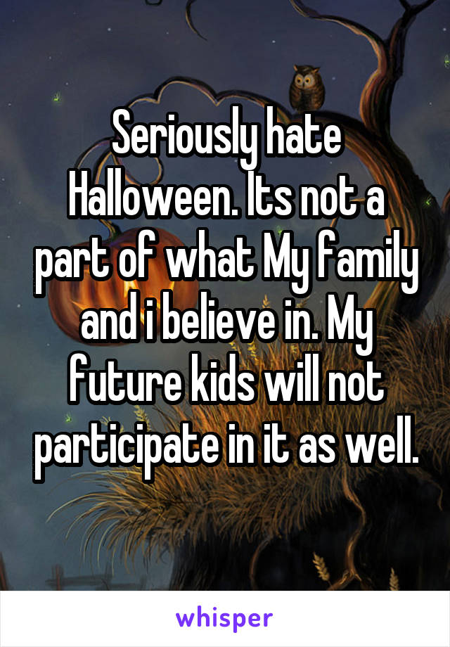 Seriously hate Halloween. Its not a part of what My family and i believe in. My future kids will not participate in it as well.