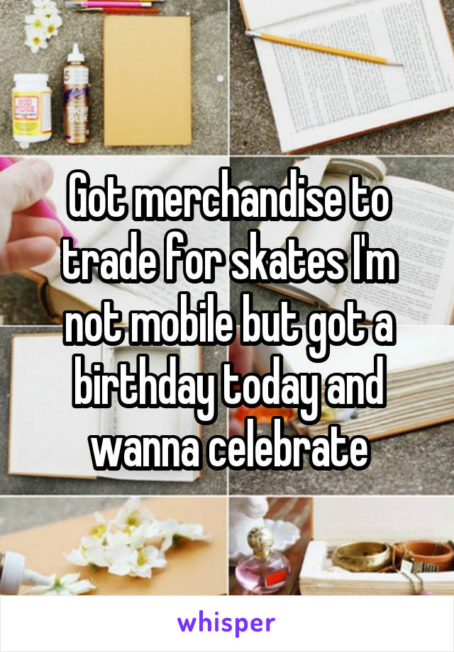 Got merchandise to trade for skates I'm not mobile but got a birthday today and wanna celebrate