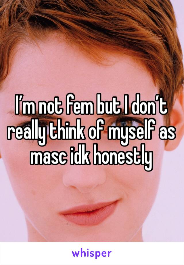 I'm not fem but I don't really think of myself as masc idk honestly