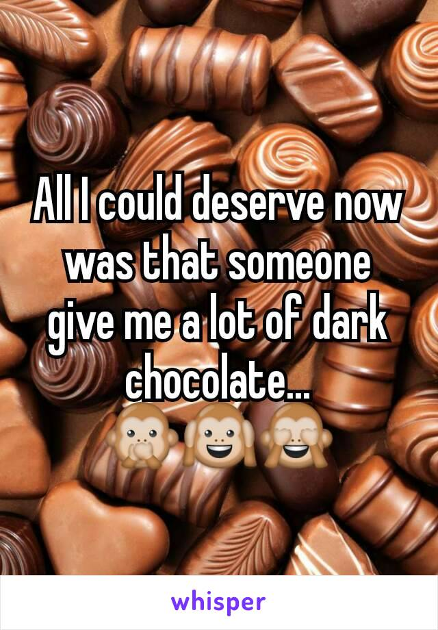 All I could deserve now was that someone give me a lot of dark chocolate... 🙊🙉🙈