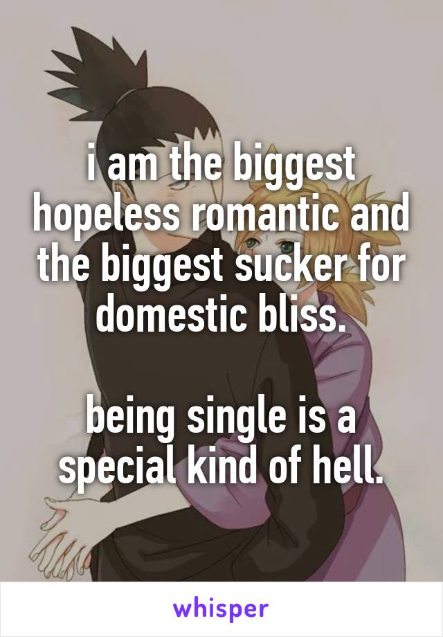 i am the biggest hopeless romantic and the biggest sucker for domestic bliss.  being single is a special kind of hell.