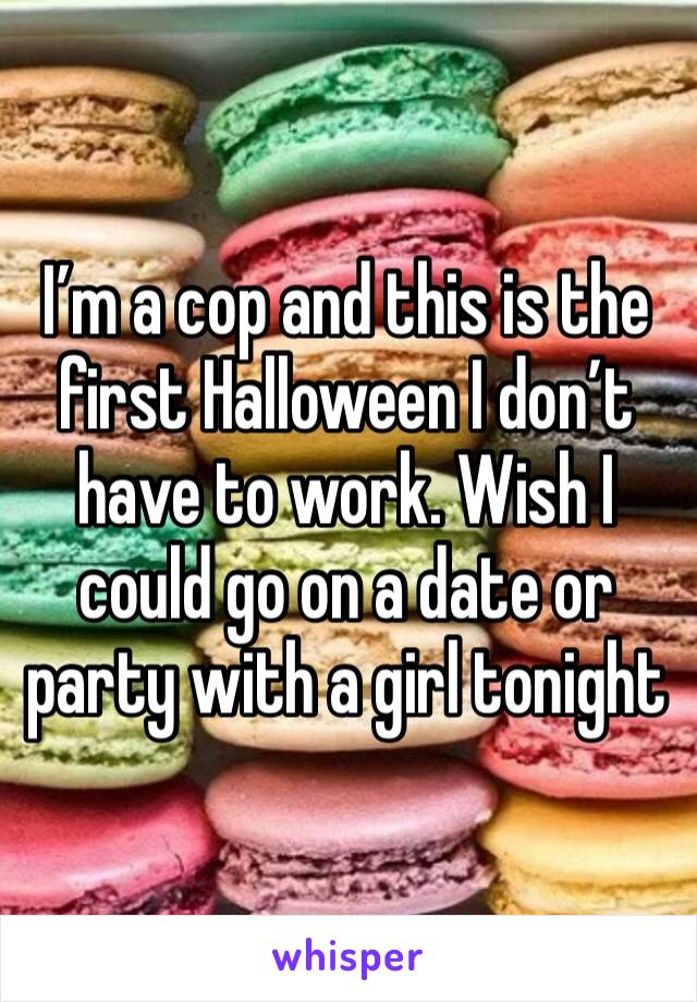 I'm a cop and this is the first Halloween I don't have to work. Wish I could go on a date or party with a girl tonight