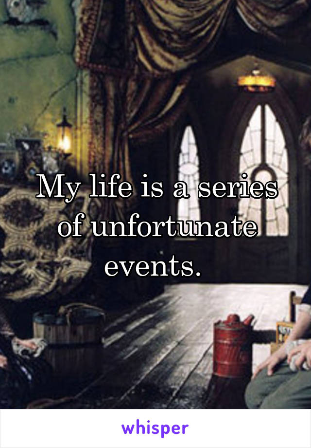 My life is a series of unfortunate events.