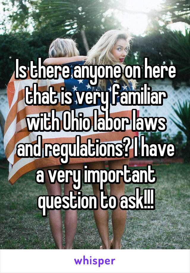 Is there anyone on here that is very familiar with Ohio labor laws and regulations? I have a very important question to ask!!!