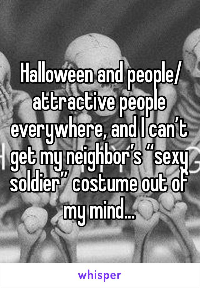 """Halloween and people/attractive people everywhere, and I can't get my neighbor's """"sexy soldier"""" costume out of my mind..."""