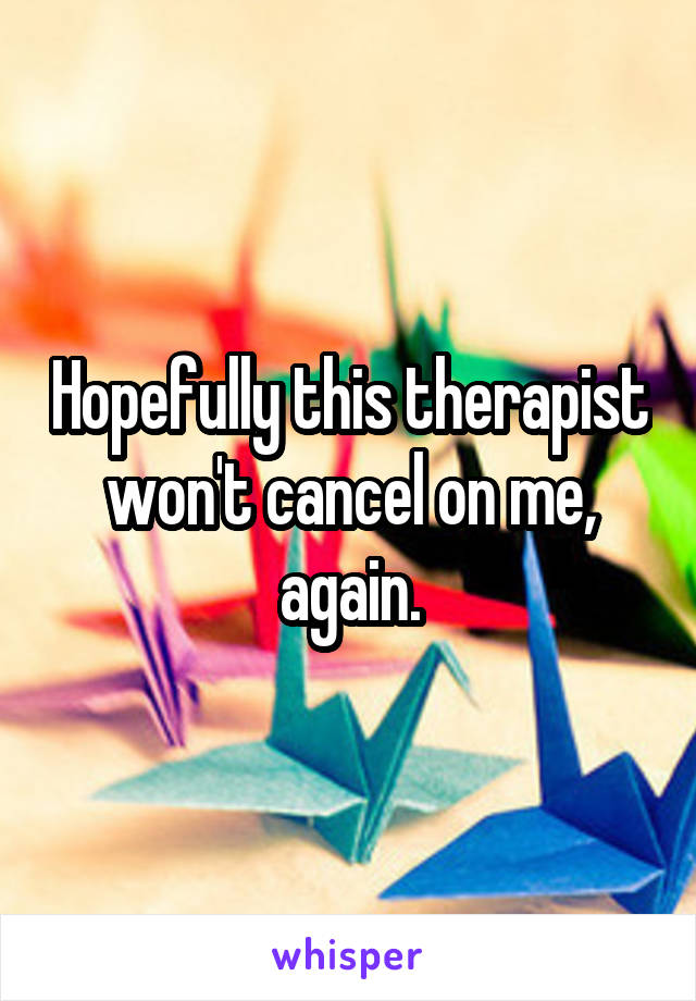 Hopefully this therapist won't cancel on me, again.