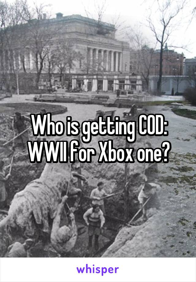 Who is getting COD: WWII for Xbox one?