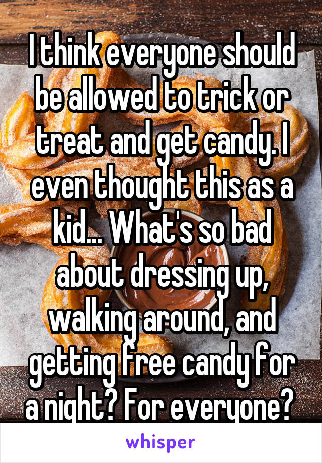 I think everyone should be allowed to trick or treat and get candy. I even thought this as a kid... What's so bad about dressing up, walking around, and getting free candy for a night? For everyone?