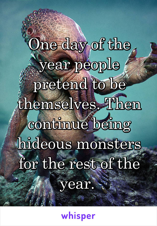 One day of the year people pretend to be themselves. Then continue being hideous monsters for the rest of the year.