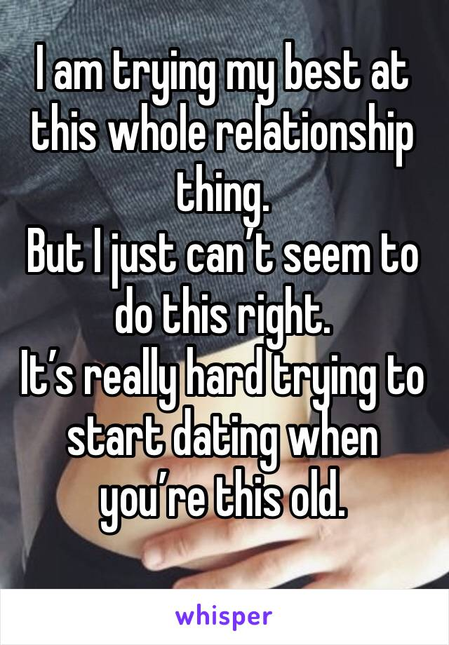 I am trying my best at this whole relationship thing.  But I just can't seem to do this right.  It's really hard trying to start dating when you're this old.