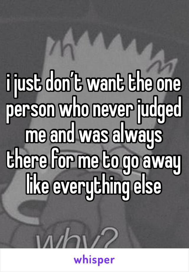 i just don't want the one person who never judged me and was always there for me to go away like everything else