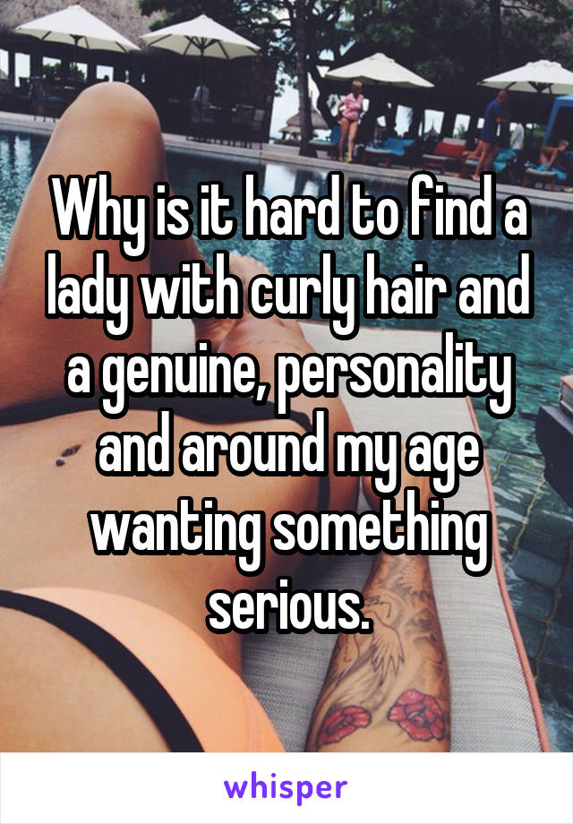 Why is it hard to find a lady with curly hair and a genuine, personality and around my age wanting something serious.