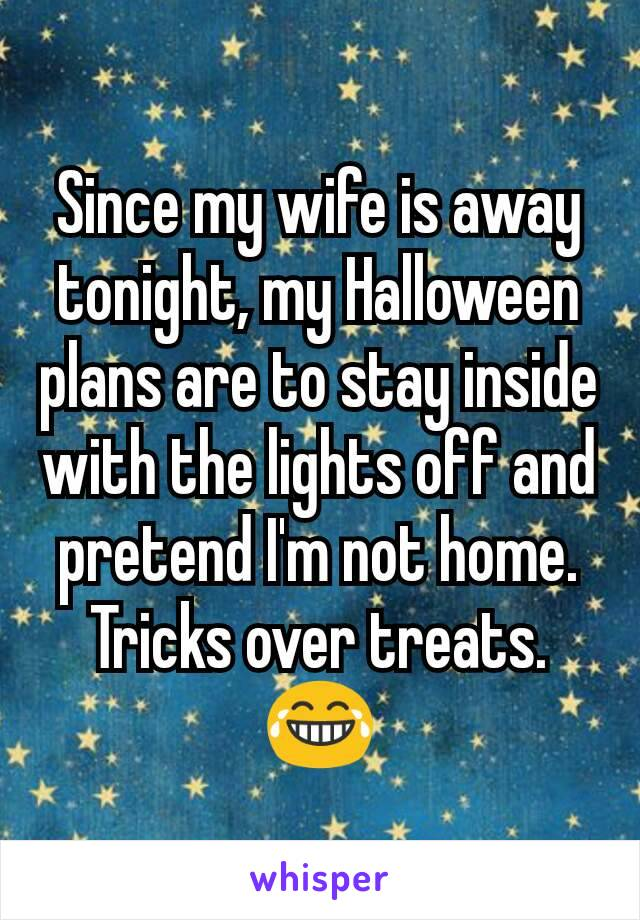 Since my wife is away tonight, my Halloween plans are to stay inside with the lights off and pretend I'm not home. Tricks over treats. 😂