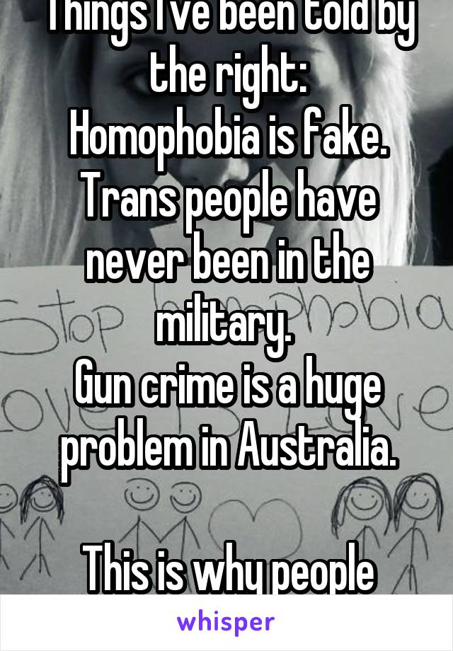 Things I've been told by the right: Homophobia is fake. Trans people have never been in the military.  Gun crime is a huge problem in Australia.  This is why people think you're nuts.