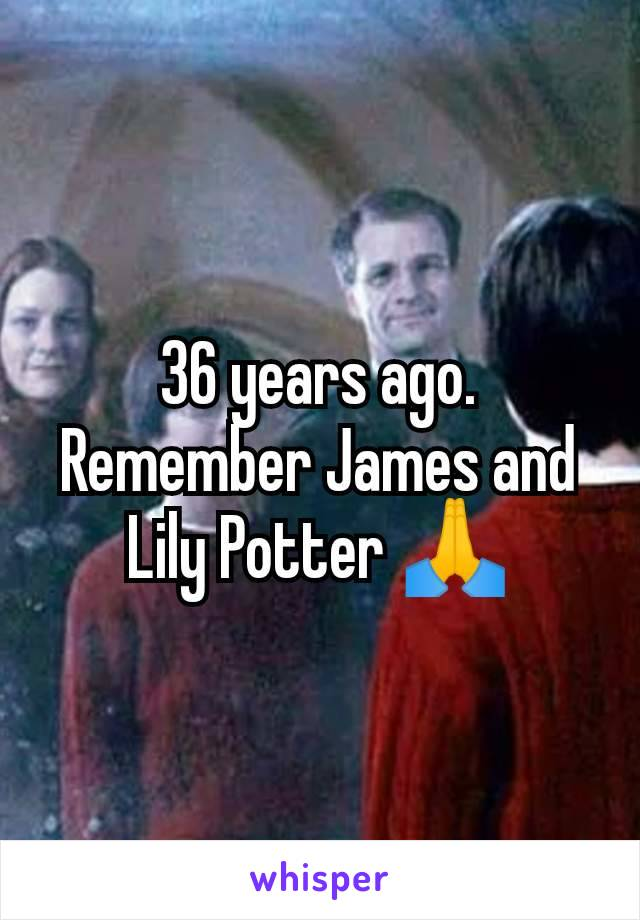 36 years ago. Remember James and Lily Potter 🙏