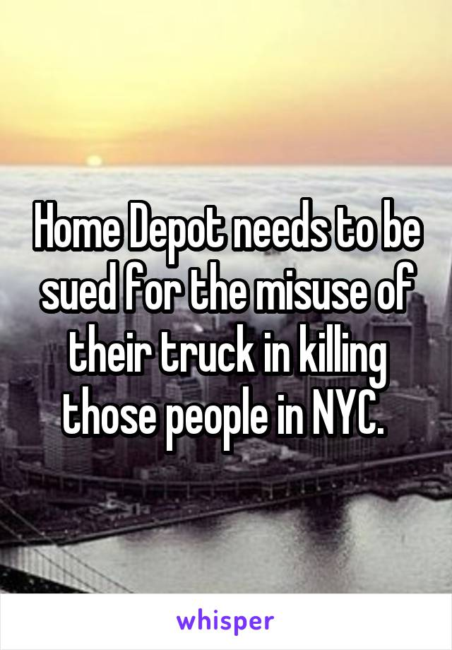 Home Depot needs to be sued for the misuse of their truck in killing those people in NYC.