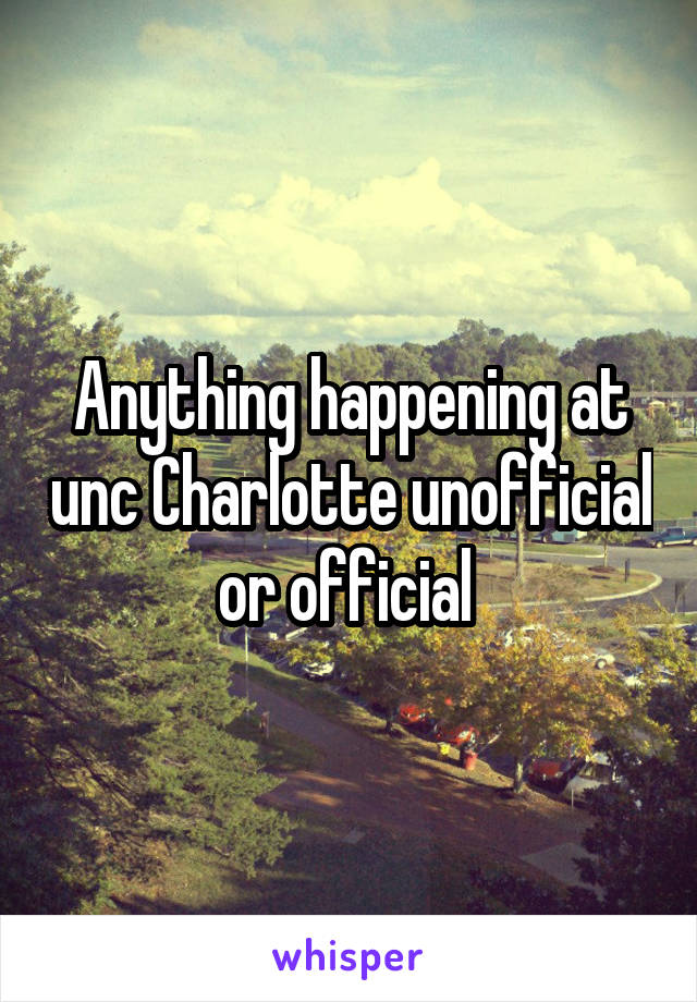 Anything happening at unc Charlotte unofficial or official