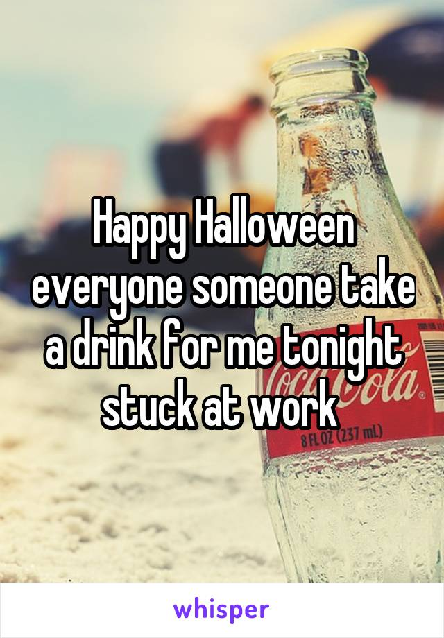 Happy Halloween everyone someone take a drink for me tonight stuck at work