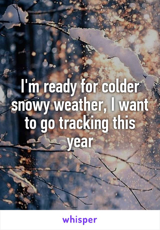 I'm ready for colder snowy weather, I want to go tracking this year