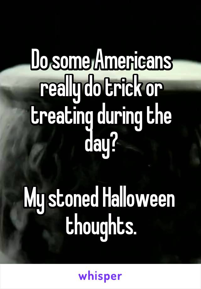 Do some Americans really do trick or treating during the day?  My stoned Halloween  thoughts.