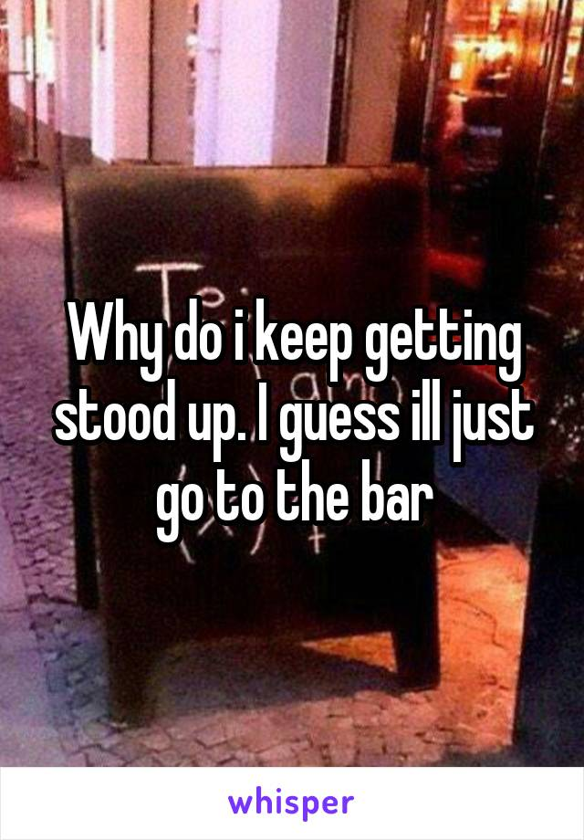 Why do i keep getting stood up. I guess ill just go to the bar