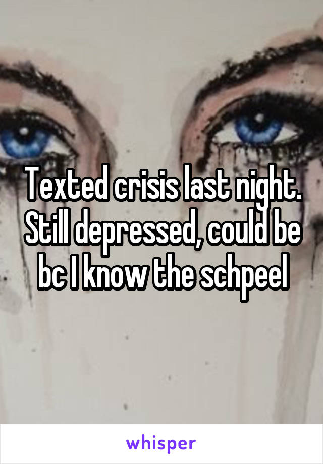 Texted crisis last night. Still depressed, could be bc I know the schpeel