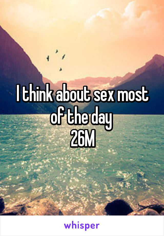 I think about sex most of the day  26M