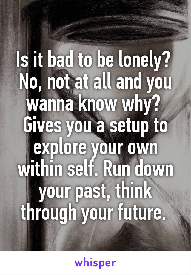 Is it bad to be lonely?  No, not at all and you wanna know why?  Gives you a setup to explore your own within self. Run down your past, think through your future.