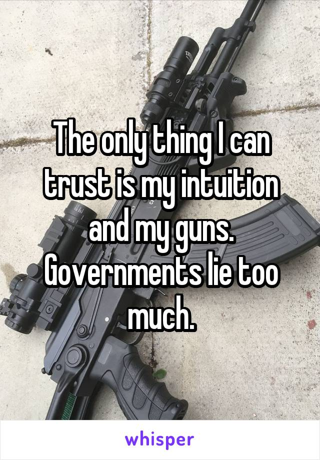 The only thing I can trust is my intuition and my guns. Governments lie too much.