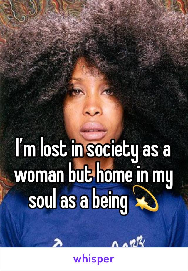 I'm lost in society as a woman but home in my soul as a being 💫