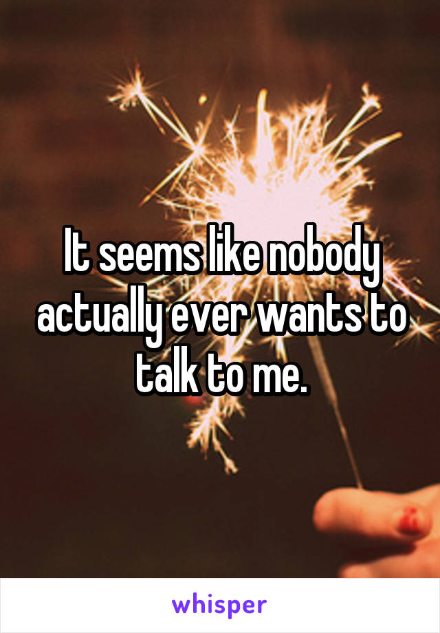 It seems like nobody actually ever wants to talk to me.