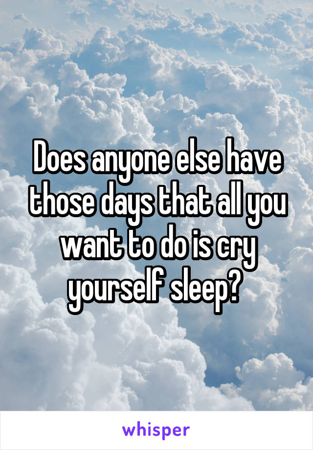 Does anyone else have those days that all you want to do is cry yourself sleep?
