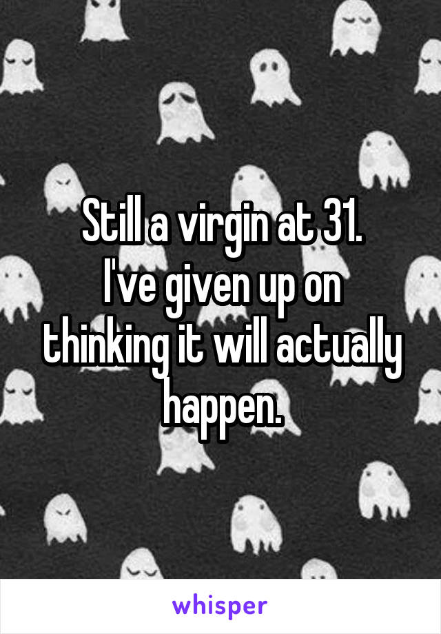 Still a virgin at 31. I've given up on thinking it will actually happen.