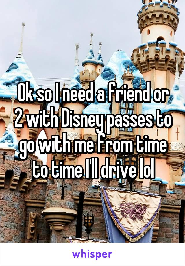 Ok so I need a friend or 2 with Disney passes to go with me from time to time I'll drive lol