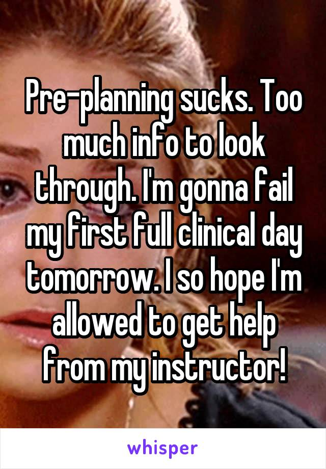 Pre-planning sucks. Too much info to look through. I'm gonna fail my first full clinical day tomorrow. I so hope I'm allowed to get help from my instructor!
