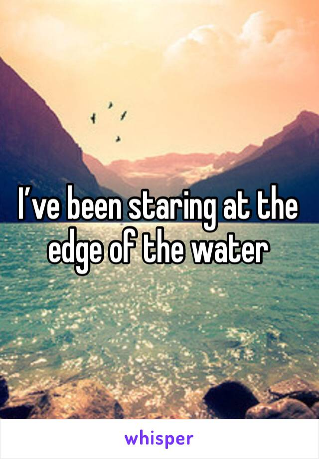 I've been staring at the edge of the water
