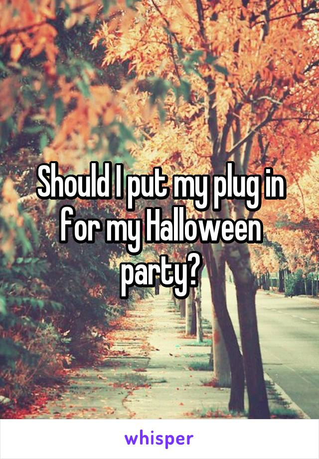 Should I put my plug in for my Halloween party?