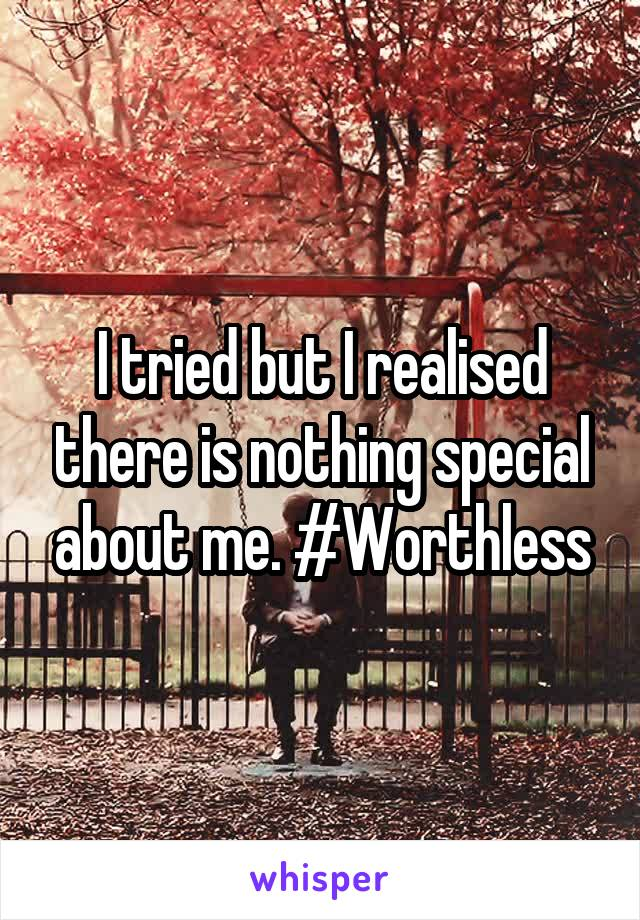 I tried but I realised there is nothing special about me. #Worthless