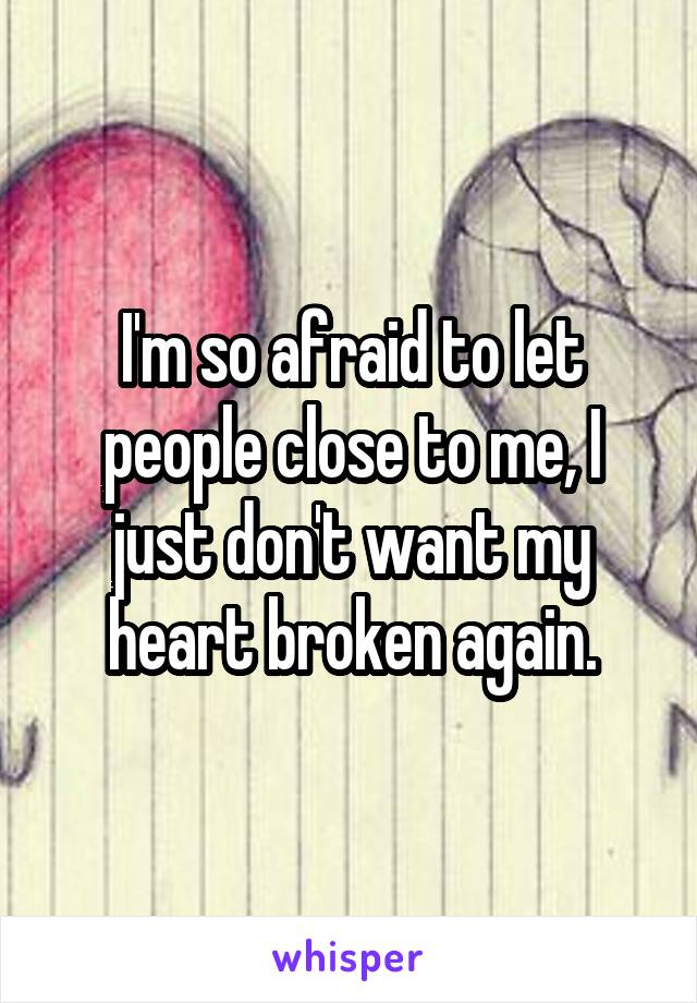 I'm so afraid to let people close to me, I just don't want my heart broken again.