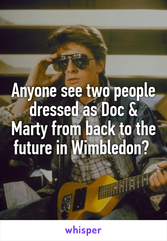 Anyone see two people dressed as Doc & Marty from back to the future in Wimbledon?