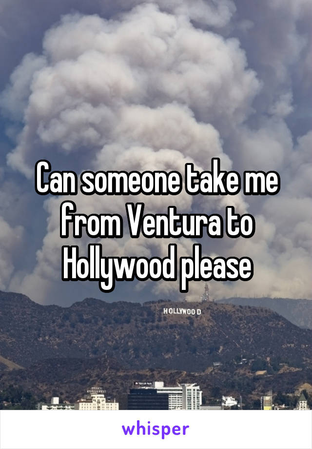 Can someone take me from Ventura to Hollywood please